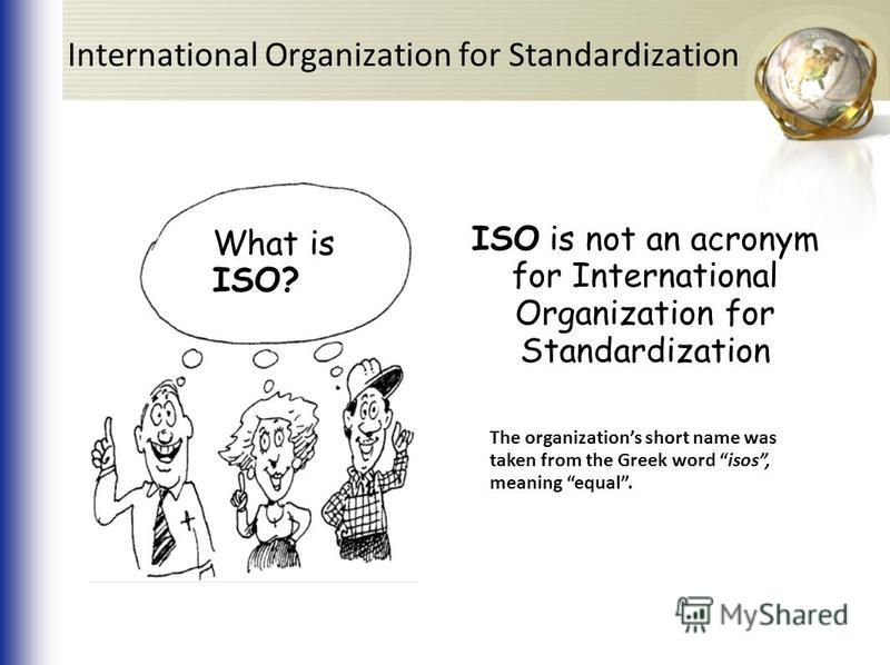 What is ISO? ISO is not an acronym for International Organization for Standardization The organizations short name was taken from the Greek word isos, meaning equal. International Organization for Standardization