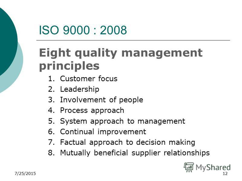 7/25/201512 ISO 9000 : 2008 Eight quality management principles 1.Customer focus 2.Leadership 3.Involvement of people 4.Process approach 5.System approach to management 6.Continual improvement 7.Factual approach to decision making 8.Mutually benefici