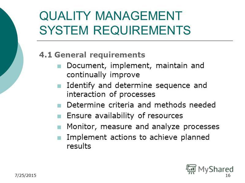 7/25/201516 QUALITY MANAGEMENT SYSTEM REQUIREMENTS 4.1General requirements +Document, implement, maintain and continually improve +Identify and determine sequence and interaction of processes +Determine criteria and methods needed +Ensure availabilit