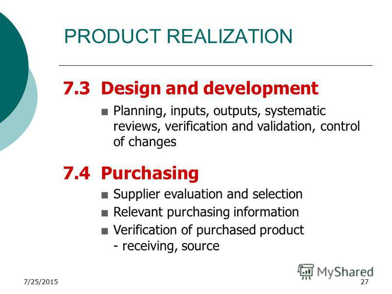 7/25/201527 PRODUCT REALIZATION 7.3 Design and development +Planning, inputs, outputs, systematic reviews, verification and validation, control of changes 7.4 Purchasing +Supplier evaluation and selection +Relevant purchasing information +Verificatio