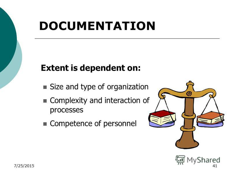 7/25/201541 Extent is dependent on: Size and type of organization Complexity and interaction of processes Competence of personnel DOCUMENTATION