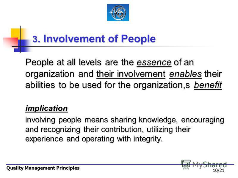 10/21 Quality Management Principles 3. Involvement of People People at all levels are the essence of an organization and their involvement enables their abilities to be used for the organization,s benefit implication involving people means sharing kn