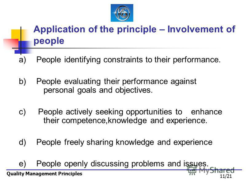 11/21 Quality Management Principles Application of the principle – Involvement of people a) People identifying constraints to their performance. b) People evaluating their performance against personal goals and objectives. c) People actively seeking