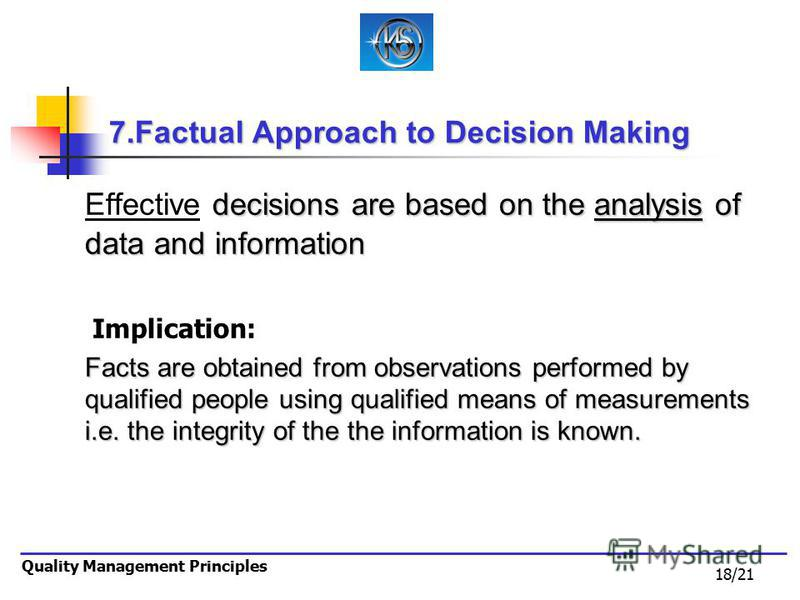 18/21 Quality Management Principles 7.Factual Approach to Decision Making decisions are based on the analysis of data and information Effective decisions are based on the analysis of data and information Implication: Facts are obtained from observati