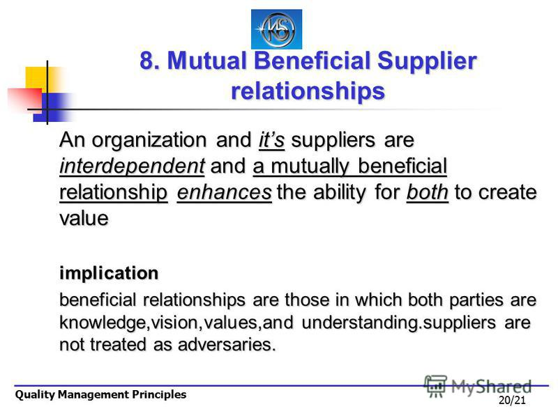 20/21 Quality Management Principles 8. Mutual Beneficial Supplier relationships An organization and its suppliers are interdependent and a mutually beneficial relationship enhances the ability for both to create value implication beneficial relations