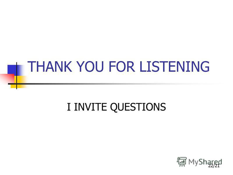 22/21 THANK YOU FOR LISTENING I INVITE QUESTIONS