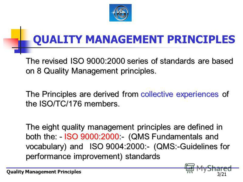 3/21 Quality Management Principles QUALITY MANAGEMENT PRINCIPLES The revised ISO 9000:2000 series of standards are based on 8 Quality Management principles. The Principles are derived from collective experiences of the ISO/TC/176 members. The eight q