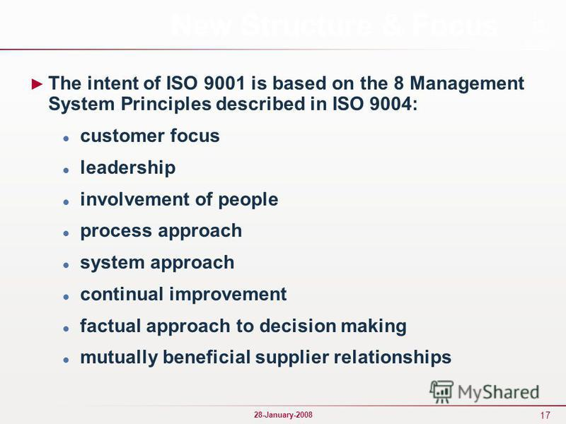 17 28-January-2008 New Structure & Focus The intent of ISO 9001 is based on the 8 Management System Principles described in ISO 9004: customer focus leadership involvement of people process approach system approach continual improvement factual appro