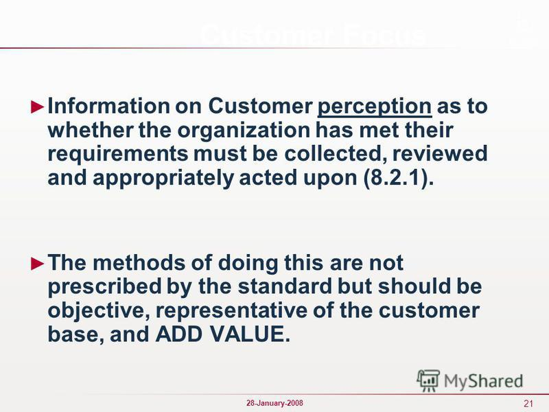 21 28-January-2008 Customer Focus Information on Customer perception as to whether the organization has met their requirements must be collected, reviewed and appropriately acted upon (8.2.1). The methods of doing this are not prescribed by the stand
