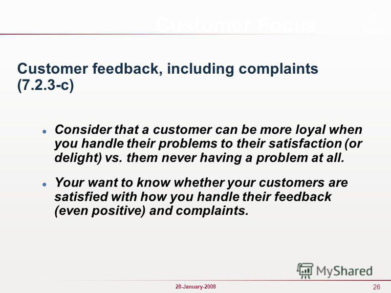 26 28-January-2008 Customer Focus Customer feedback, including complaints (7.2.3-c) Consider that a customer can be more loyal when you handle their problems to their satisfaction (or delight) vs. them never having a problem at all. Your want to know