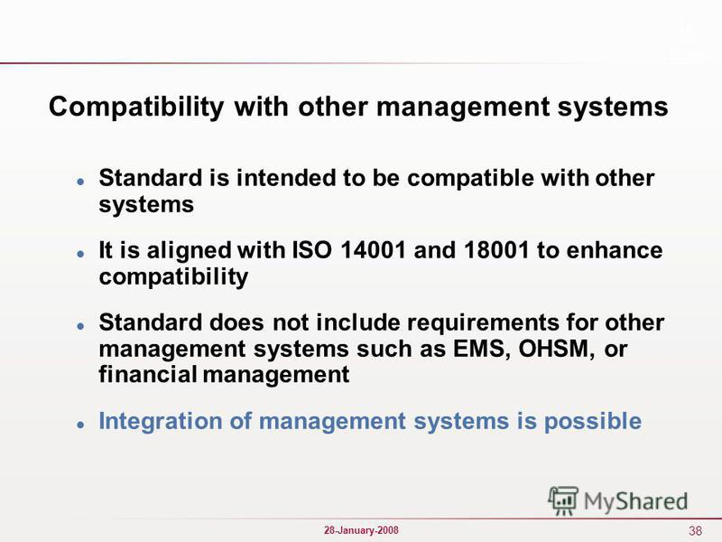 38 28-January-2008 Compatibility with other management systems Standard is intended to be compatible with other systems It is aligned with ISO 14001 and 18001 to enhance compatibility Standard does not include requirements for other management system