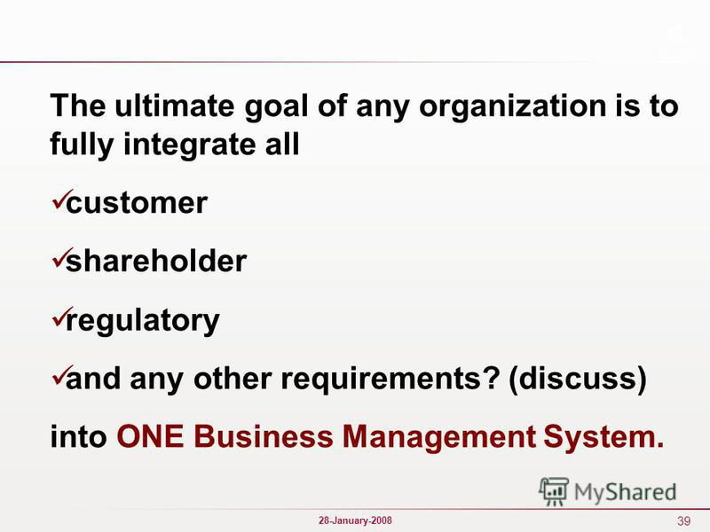 39 28-January-2008 The ultimate goal of any organization is to fully integrate all customer shareholder regulatory and any other requirements? (discuss) into ONE Business Management System.