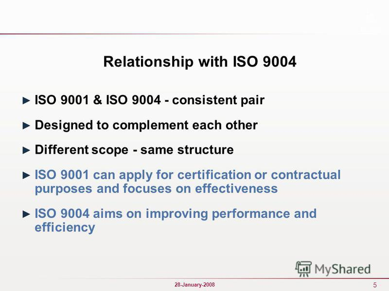 5 28-January-2008 Relationship with ISO 9004 ISO 9001 & ISO 9004 - consistent pair Designed to complement each other Different scope - same structure ISO 9001 can apply for certification or contractual purposes and focuses on effectiveness ISO 9004 a
