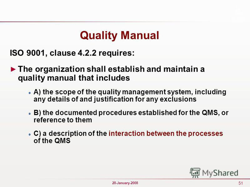 51 28-January-2008 Quality Manual ISO 9001, clause 4.2.2 requires: The organization shall establish and maintain a quality manual that includes A) the scope of the quality management system, including any details of and justification for any exclusio