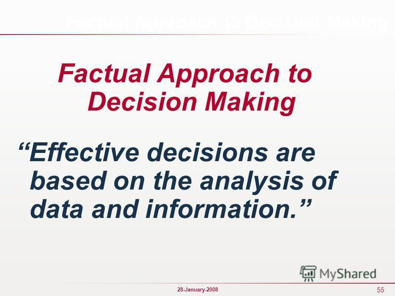 55 28-January-2008 Factual Approach to Decision Making Effective decisions are based on the analysis of data and information.