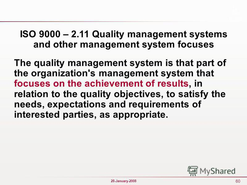 60 28-January-2008 ISO 9000 – 2.11 Quality management systems and other management system focuses The quality management system is that part of the organization's management system that focuses on the achievement of results, in relation to the qualit