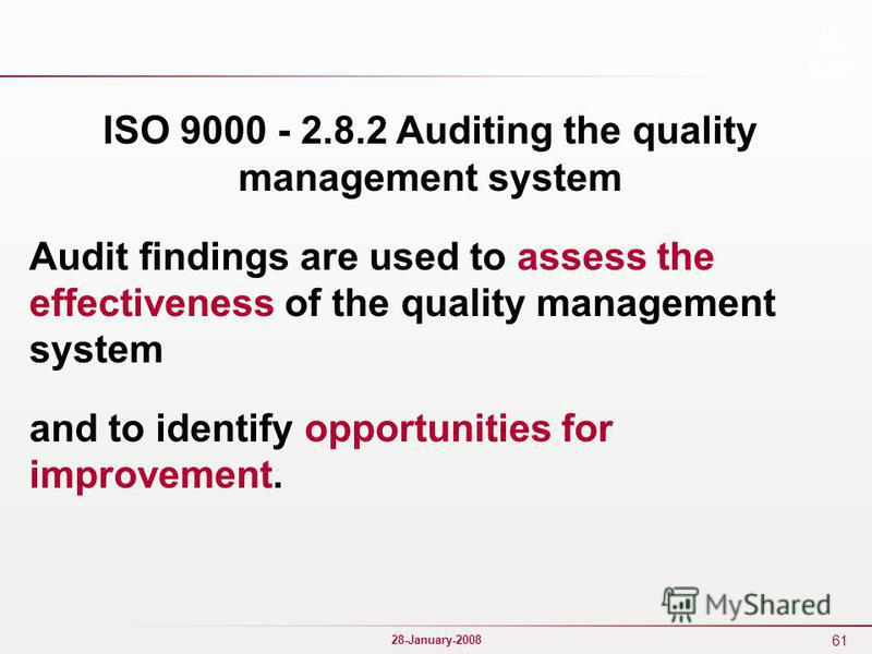 61 28-January-2008 ISO 9000 - 2.8.2 Auditing the quality management system Audit findings are used to assess the effectiveness of the quality management system and to identify opportunities for improvement.