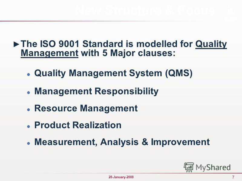 7 28-January-2008 New Structure & Focus The ISO 9001 Standard is modelled for Quality Management with 5 Major clauses: Quality Management System (QMS) Management Responsibility Resource Management Product Realization Measurement, Analysis & Improveme