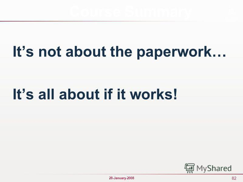 82 28-January-2008 Its not about the paperwork… Its all about if it works! Course Summary