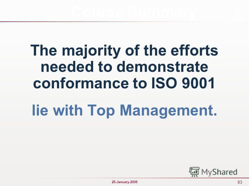 83 28-January-2008 The majority of the efforts needed to demonstrate conformance to ISO 9001 lie with Top Management. Course Summary