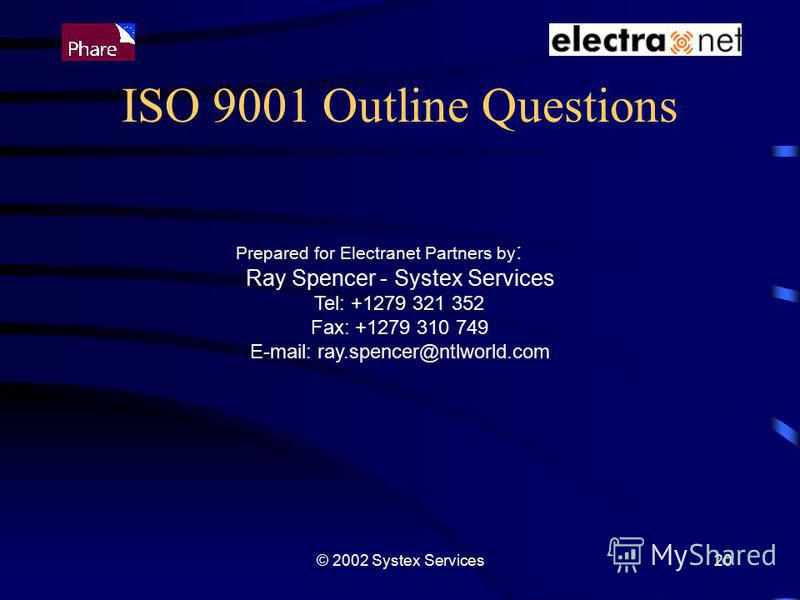 © 2002 Systex Services20 ISO 9001 Outline Questions Prepared for Electranet Partners by : Ray Spencer - Systex Services Tel: +1279 321 352 Fax: +1279 310 749 E-mail: ray.spencer@ntlworld.com