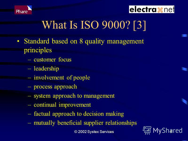 © 2002 Systex Services5 What Is ISO 9000? [3] Standard based on 8 quality management principles –customer focus –leadership –involvement of people –process approach –system approach to management –continual improvement –factual approach to decision m