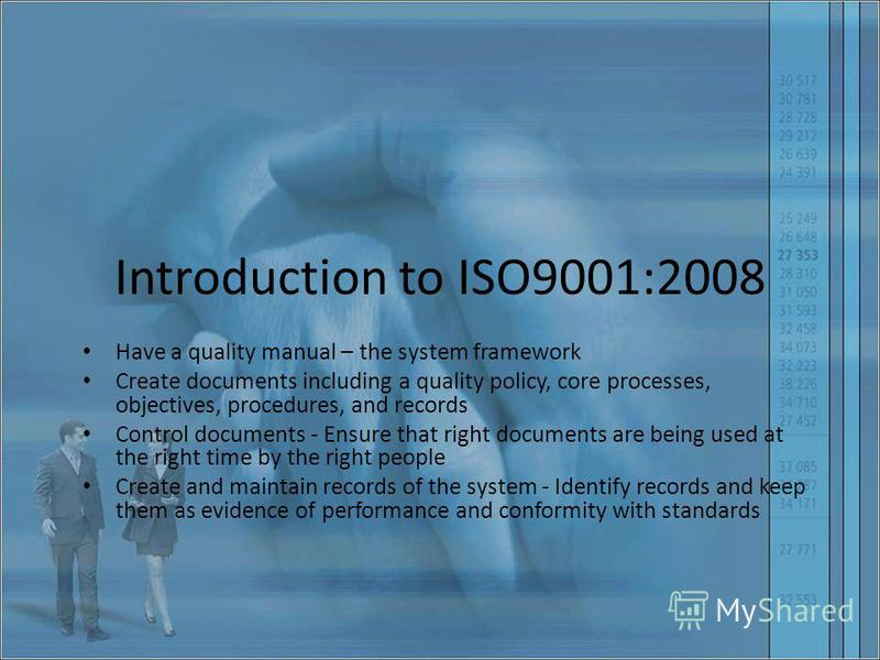 Introduction to ISO9001:2008 Have a quality manual – the system framework Create documents including a quality policy, core processes, objectives, procedures, and records Control documents - Ensure that right documents are being used at the right tim