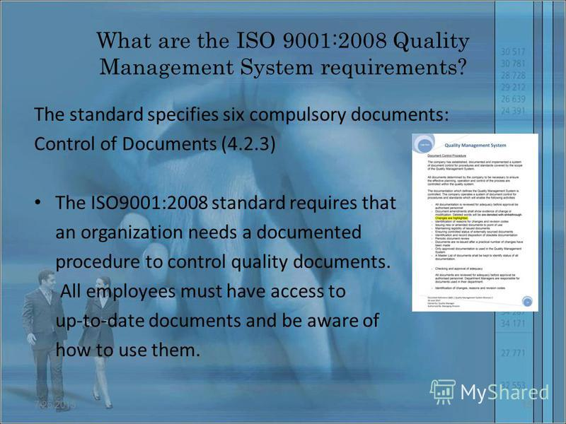 What are the ISO 9001:2008 Quality Management System requirements? The standard specifies six compulsory documents: Control of Documents (4.2.3) The ISO9001:2008 standard requires that an organization needs a documented procedure to control quality d