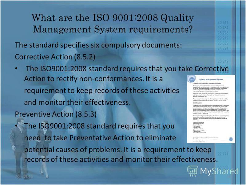 What are the ISO 9001:2008 Quality Management System requirements? The standard specifies six compulsory documents: Corrective Action (8.5.2) The ISO9001:2008 standard requires that you take Corrective Action to rectify non-conformances. It is a requ