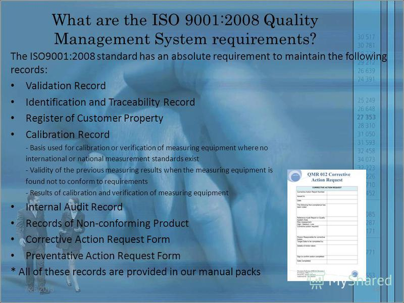 What are the ISO 9001:2008 Quality Management System requirements? The ISO9001:2008 standard has an absolute requirement to maintain the following records: Validation Record Identification and Traceability Record Register of Customer Property Calibra