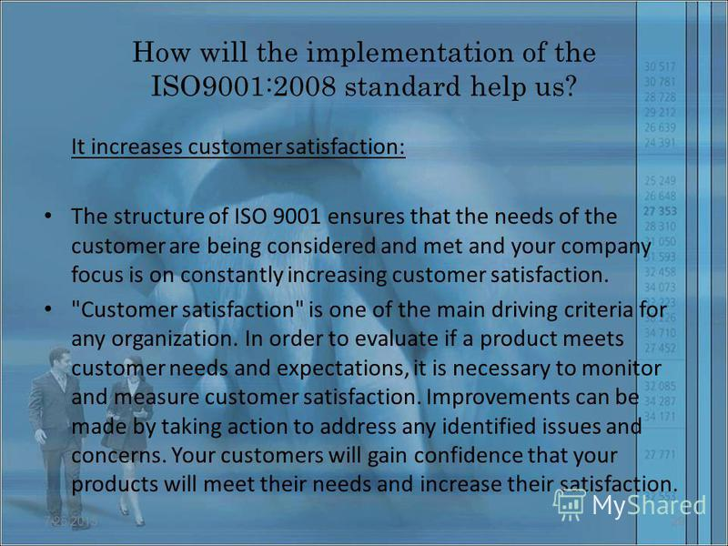 How will the implementation of the ISO9001:2008 standard help us? It increases customer satisfaction: The structure of ISO 9001 ensures that the needs of the customer are being considered and met and your company focus is on constantly increasing cus