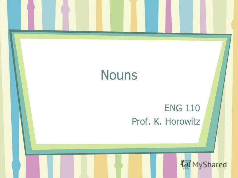 Nouns ENG 110 Prof. K. Horowitz