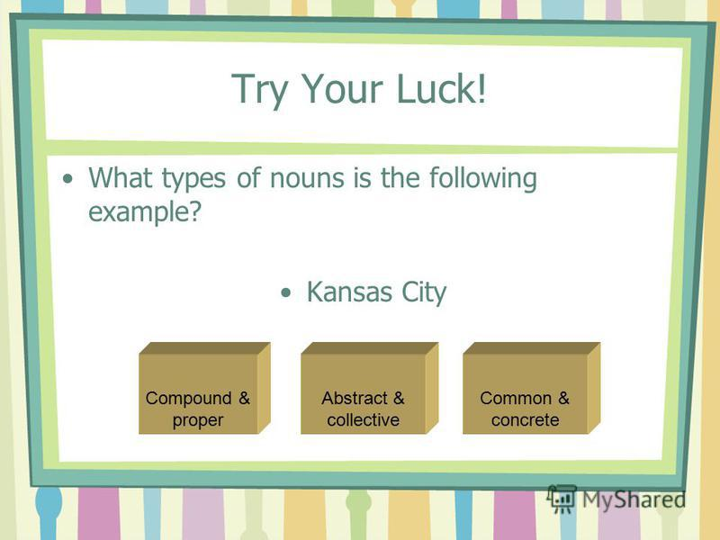Try Your Luck! What types of nouns is the following example? Kansas City Abstract & collective Common & concrete Compound & proper