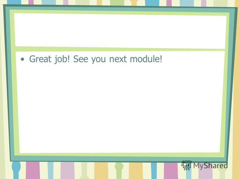Great job! See you next module!