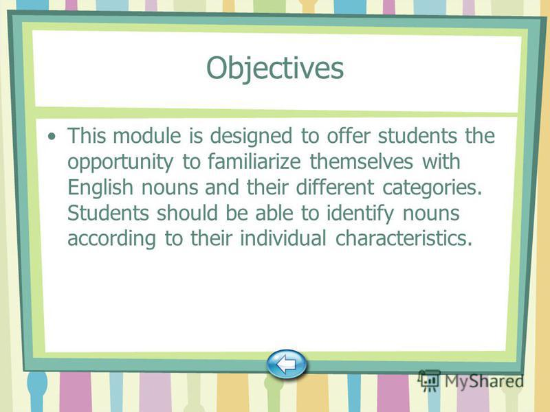 Objectives This module is designed to offer students the opportunity to familiarize themselves with English nouns and their different categories. Students should be able to identify nouns according to their individual characteristics.