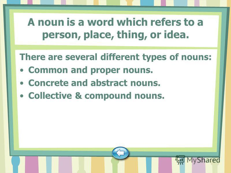 A noun is a word which refers to a person, place, thing, or idea. There are several different types of nouns: Common and proper nouns. Concrete and abstract nouns. Collective & compound nouns.