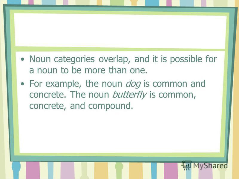 Noun categories overlap, and it is possible for a noun to be more than one. For example, the noun dog is common and concrete. The noun butterfly is common, concrete, and compound.