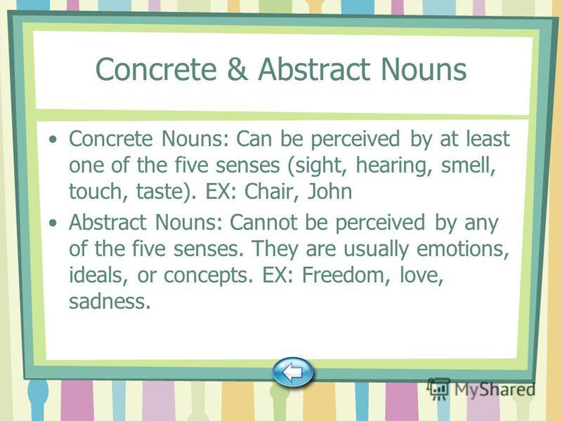 Concrete & Abstract Nouns Concrete Nouns: Can be perceived by at least one of the five senses (sight, hearing, smell, touch, taste). EX: Chair, John Abstract Nouns: Cannot be perceived by any of the five senses. They are usually emotions, ideals, or