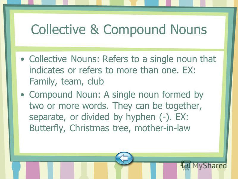 Collective & Compound Nouns Collective Nouns: Refers to a single noun that indicates or refers to more than one. EX: Family, team, club Compound Noun: A single noun formed by two or more words. They can be together, separate, or divided by hyphen (-)