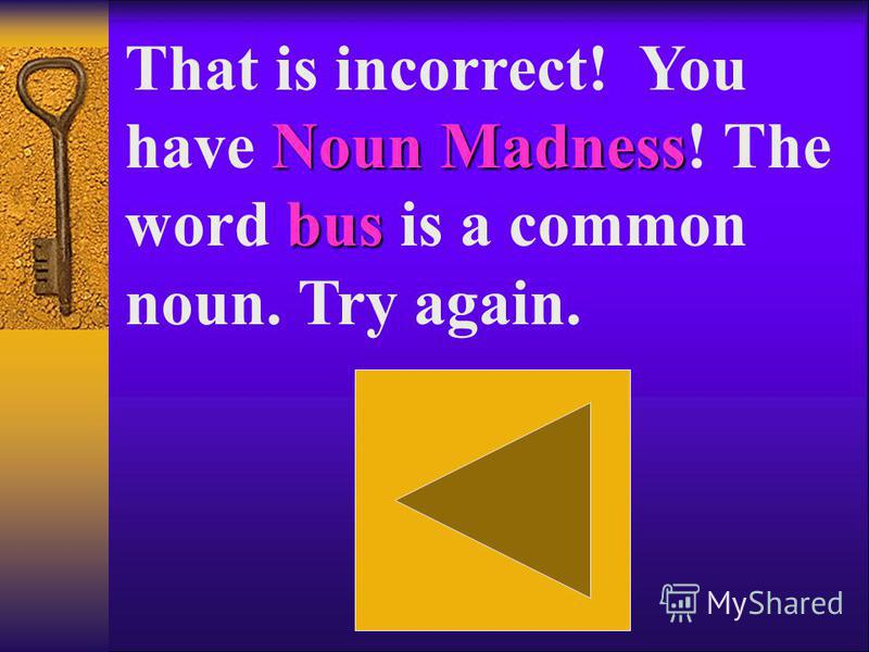 Noun Madness Everyone That is incorrect! You have Noun Madness! The word Everyone is a collective noun. Try again. Everyone