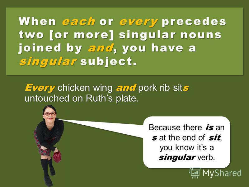 Two [or more] singular nouns joined by and make a plural subject. The chicken wing and pork rib sit untouched on Ruths plate. Because theres no s at the end of sit, you know its a plural verb. Because theres no s at the end of sit, you know its a plu