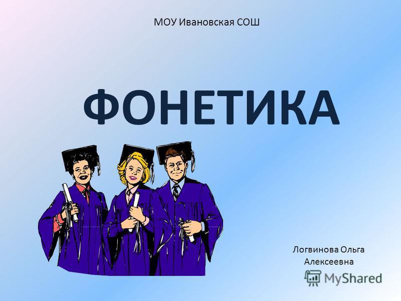 МОУ Ивановская СОШ ФОНЕТИКА Логвинова Ольга Алексеевна