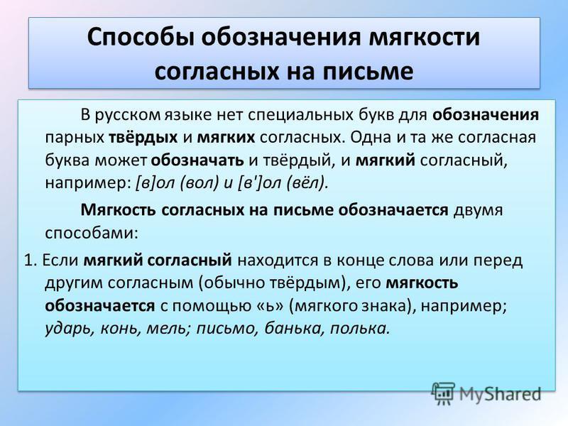 Способы обозначения мягкости согласных на письме В русском языке нет специальных букв для обозначения парных твёрдых и мягких согласных. Одна и та же согласная буква может обозначать и твёрдый, и мягкий согласный, например: [в]ол (вол) и [в']ол (вёл)