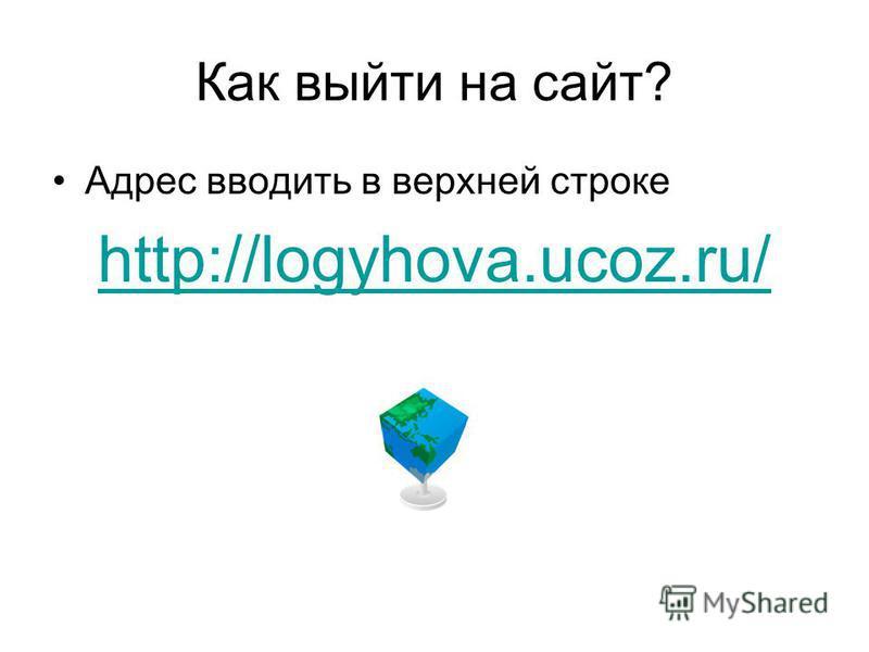 Как выйти на сайт? Адрес вводить в верхней строке http://logyhova.ucoz.ru/