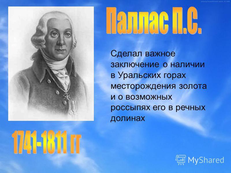 Сделал важное заключение о наличии в Уральских горах месторождения золота и о возможных россыпях его в речных долинах
