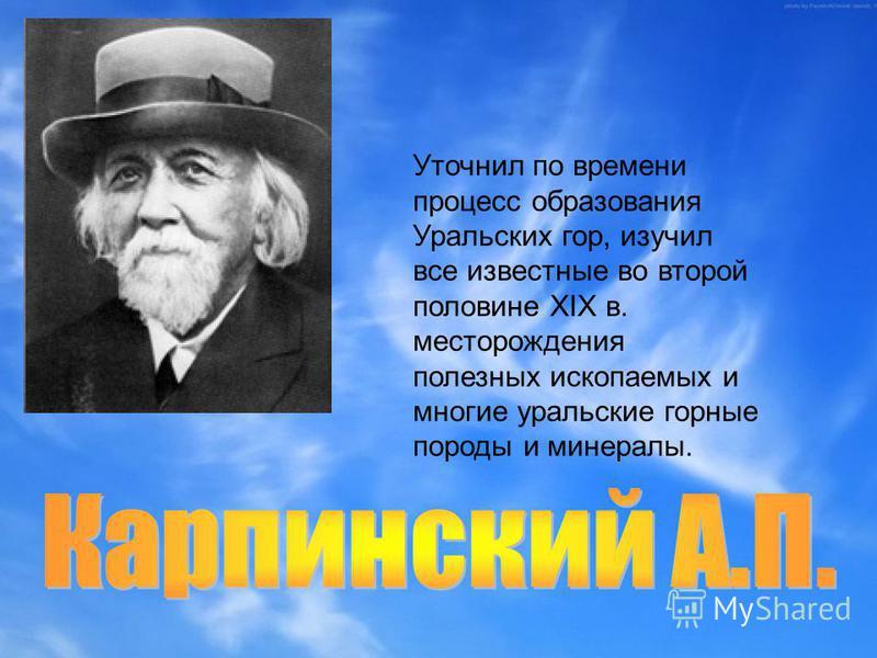 Уточнил по времени процесс образования Уральских гор, изучил все известные во второй половине XIX в. месторождения полезных ископаемых и многие уральские горные породы и минералы.