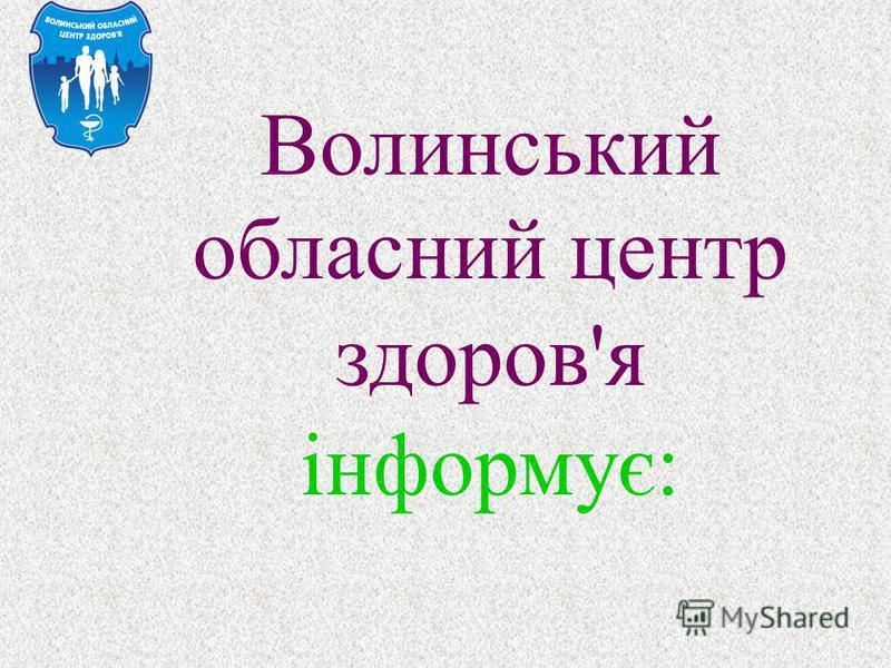 Волинський обласний центр здоров ' я інформує :