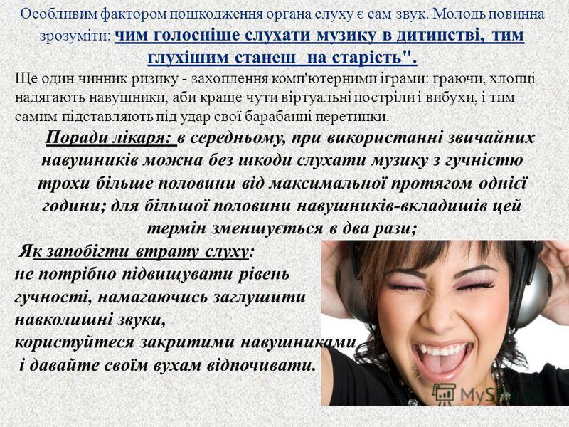 Особливим фактором пошкодження органа слуху є сам звук. Молодь повинна зрозуміти : чим голосніше слухати музику в дитинстві, тим глухішим станеш на старість