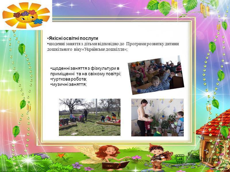 Якісні освітні послуги щоденні заняття з дітьми відповідно до Програми розвитку дитини дошкільного віку«Українське дошкілля»; щоденні заняття з фізкультури в приміщенні та на свіжому повітрі; гурткова робота; музичні заняття;