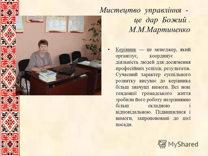 Мистецтво управління - це дар Божий. М.М.Мартиненко Керівник це менеджер, який організує, координує діяльність людей для досягнення професійних успіхів, результатів. Сучасний характер суспільного розвитку висуває до керівника більш значущі вимоги. Вс